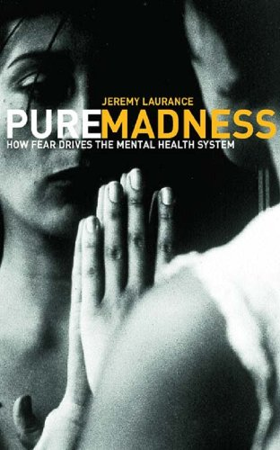Laurance, Jeremy. Pure Madness: How Fear Drives the Mental Health System