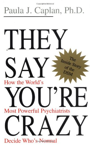 Caplan, Paula. They Say You're Crazy: How the World's Most Powerful Psychiatrists Decide Who's Normal