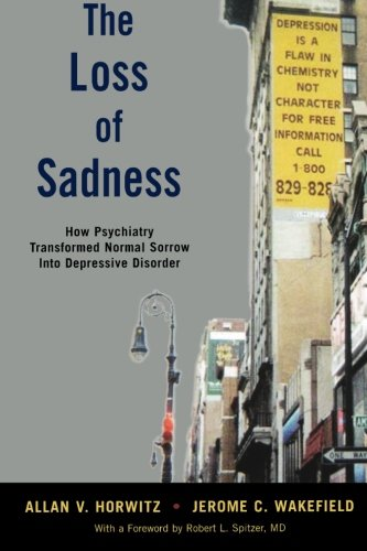Horwitz, Allan and Jerome Wakefield. The Loss of Sadness: How Psychiatry Transformed Normal Sorrow Into Depressive Disorder